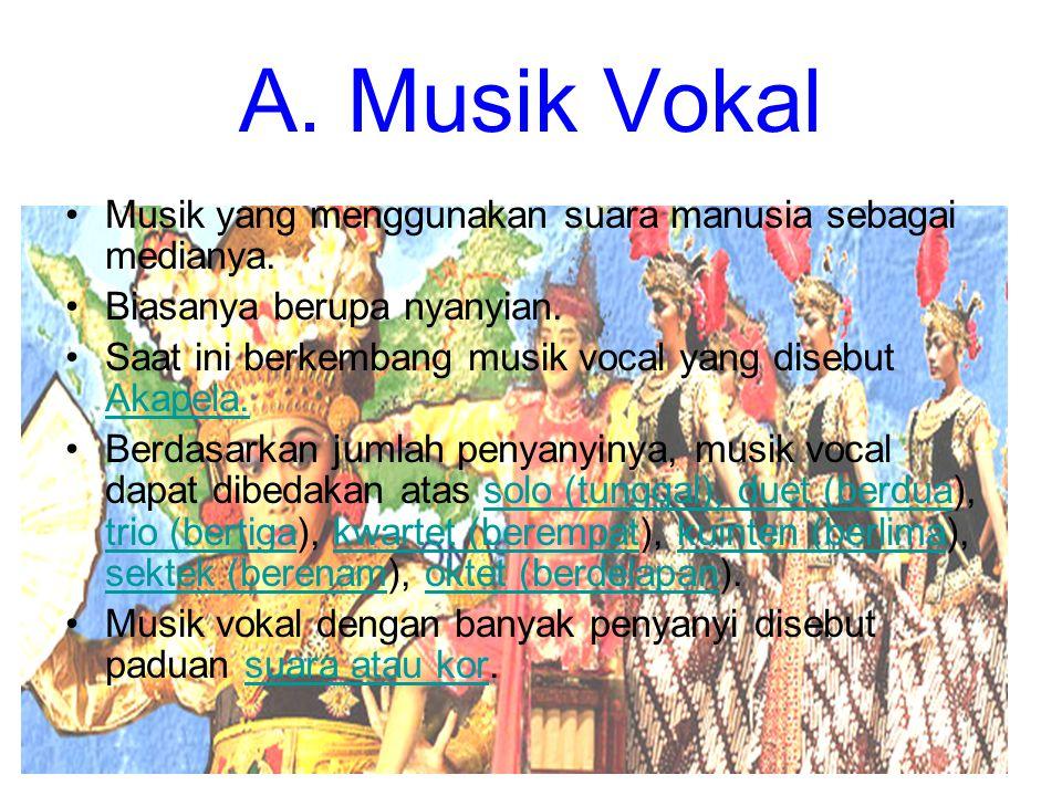 A. Musik Vokal Musik yang menggunakan suara manusia sebagai medianya. Biasanya berupa nyanyian. Saat ini berkembang musik vocal yang disebut Akapela.