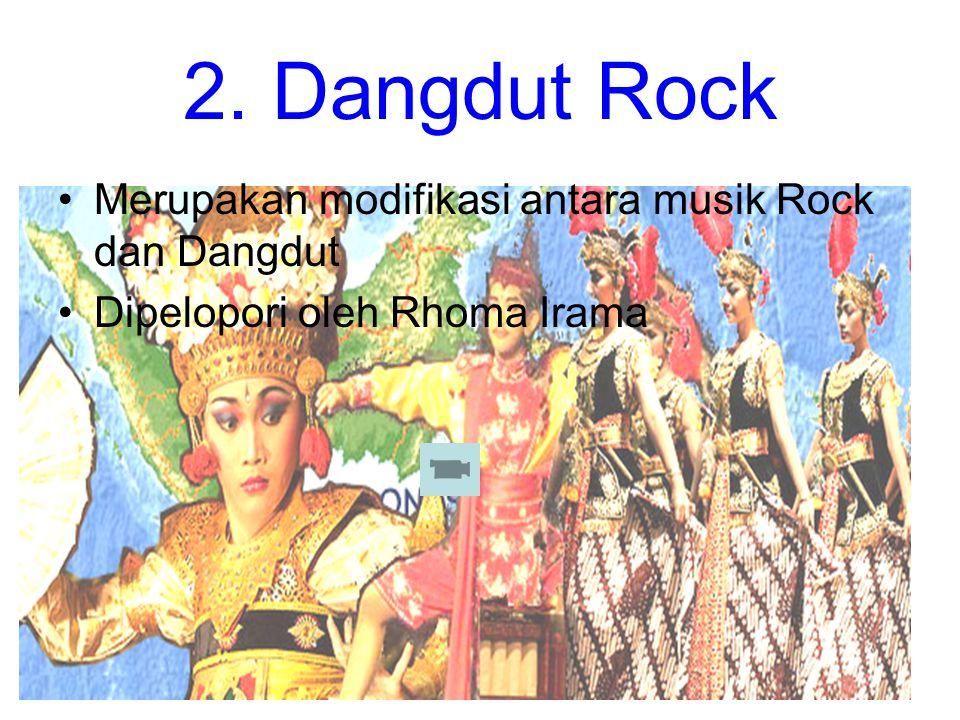 2. Dangdut Rock Merupakan modifikasi antara musik Rock dan Dangdut Dipelopori oleh Rhoma Irama