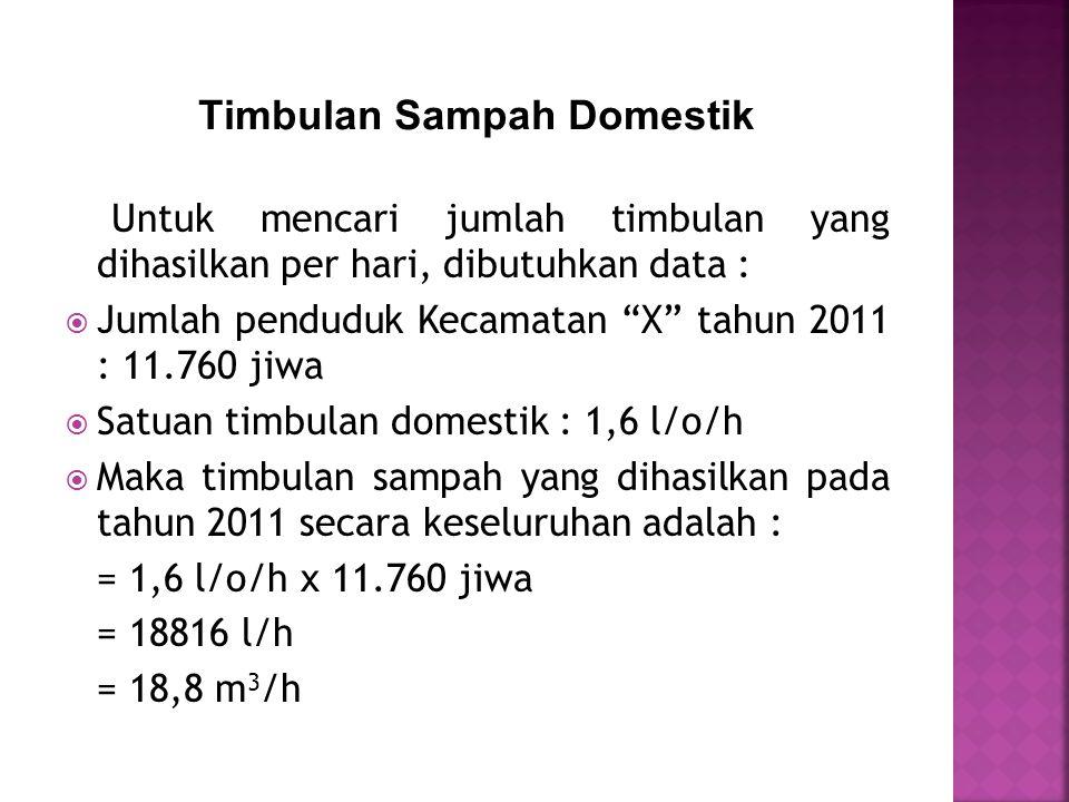 Untuk mencari jumlah timbulan yang dihasilkan per hari, dibutuhkan data :  Jumlah penduduk Kecamatan X tahun 2011 : 11.760 jiwa  Satuan timbulan domestik : 1,6 l/o/h  Maka timbulan sampah yang dihasilkan pada tahun 2011 secara keseluruhan adalah : = 1,6 l/o/h x 11.760 jiwa = 18816 l/h = 18,8 m 3 /h