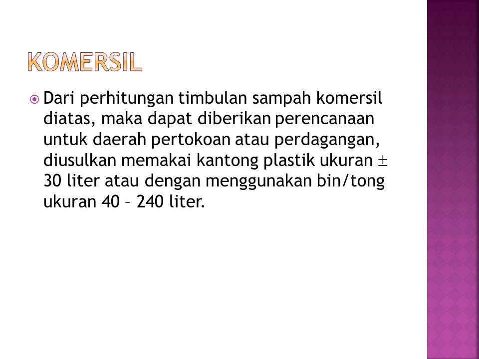  Dari perhitungan timbulan sampah institusi di atas, maka dapat diberikan perencanaan untuk pewadahan sampah institusi seperti berikut :  Untuk pewadahan sampah perkantoran, sebaiknya digunakan kontainer manual 1 m 3 atau bin/tong dengan ukuran 40 – 240 liter.