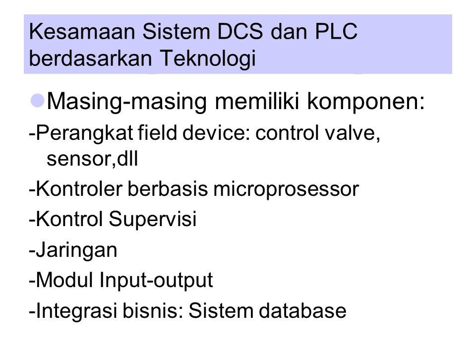 Kesamaan Sistem DCS dan PLC berdasarkan Teknologi Masing-masing memiliki komponen: -Perangkat field device: control valve, sensor,dll -Kontroler berbasis microprosessor -Kontrol Supervisi -Jaringan -Modul Input-output -Integrasi bisnis: Sistem database