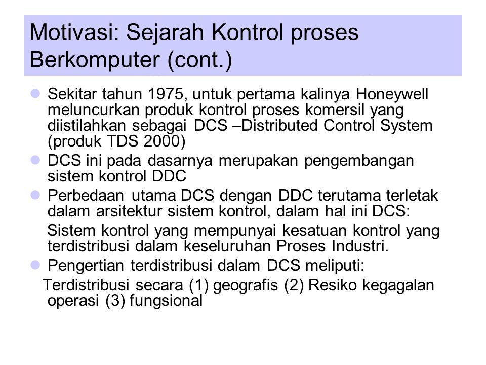 Motivasi: Sejarah Kontrol proses Berkomputer (cont.) Sekitar tahun 1975, untuk pertama kalinya Honeywell meluncurkan produk kontrol proses komersil yang diistilahkan sebagai DCS –Distributed Control System (produk TDS 2000) DCS ini pada dasarnya merupakan pengembangan sistem kontrol DDC Perbedaan utama DCS dengan DDC terutama terletak dalam arsitektur sistem kontrol, dalam hal ini DCS: Sistem kontrol yang mempunyai kesatuan kontrol yang terdistribusi dalam keseluruhan Proses Industri.