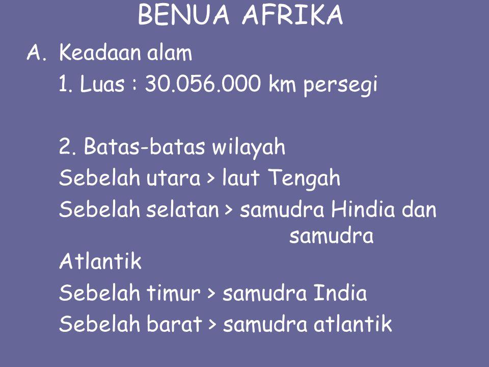 BENUA AFRIKA A.Keadaan alam 1. Luas : 30.056.000 km persegi 2. Batas-batas wilayah Sebelah utara > laut Tengah Sebelah selatan > samudra Hindia dan sa