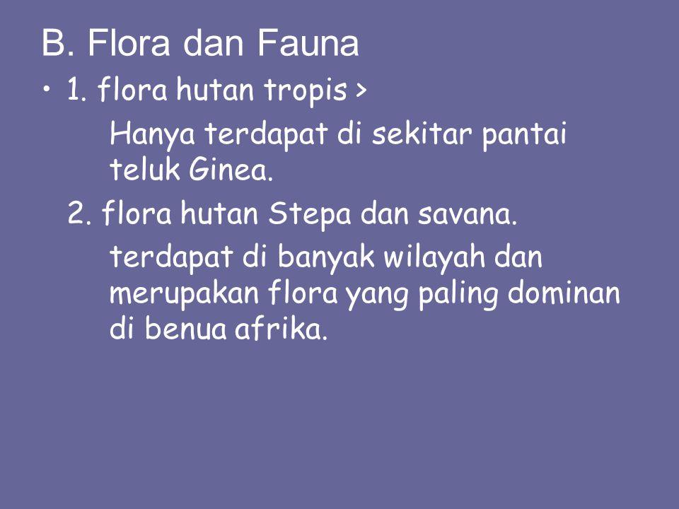 B. Flora dan Fauna 1. flora hutan tropis > Hanya terdapat di sekitar pantai teluk Ginea. 2. flora hutan Stepa dan savana. terdapat di banyak wilayah d