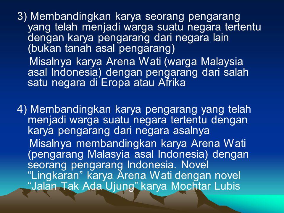 3) Membandingkan karya seorang pengarang yang telah menjadi warga suatu negara tertentu dengan karya pengarang dari negara lain (bukan tanah asal pengarang) Misalnya karya Arena Wati (warga Malaysia asal Indonesia) dengan pengarang dari salah satu negara di Eropa atau Afrika 4) Membandingkan karya pengarang yang telah menjadi warga suatu negara tertentu dengan karya pengarang dari negara asalnya Misalnya membandingkan karya Arena Wati (pengarang Malasyia asal Indonesia) dengan seorang pengarang Indonesia.