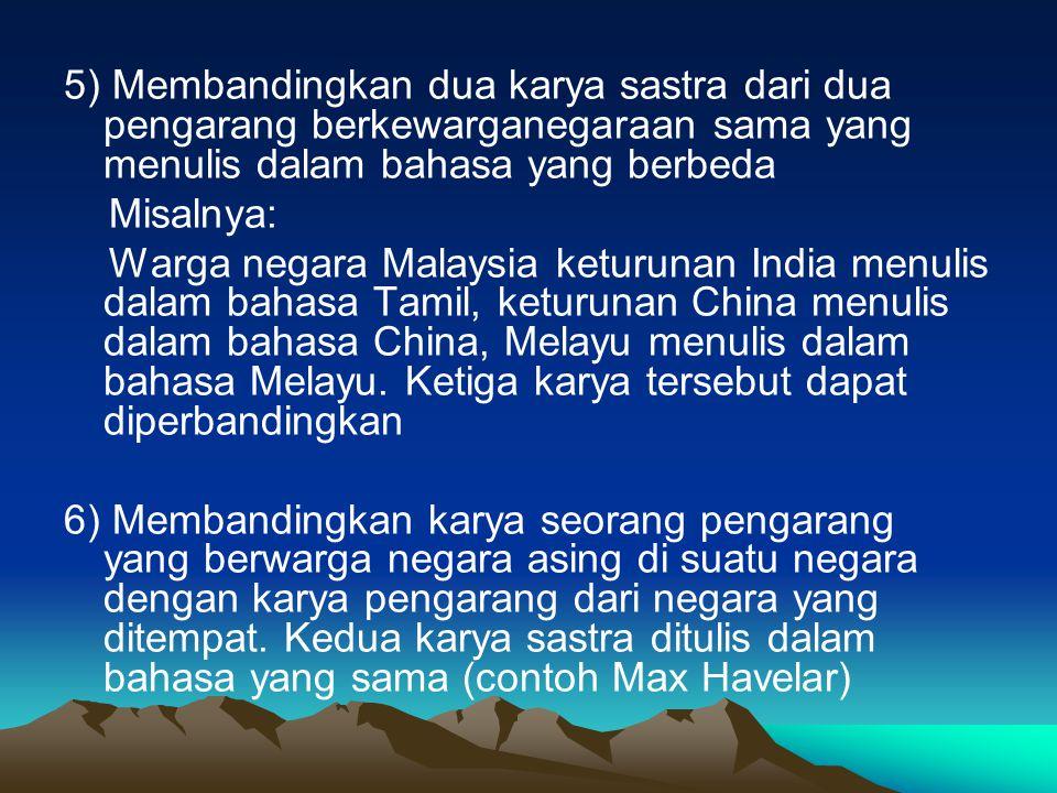 5) Membandingkan dua karya sastra dari dua pengarang berkewarganegaraan sama yang menulis dalam bahasa yang berbeda Misalnya: Warga negara Malaysia keturunan India menulis dalam bahasa Tamil, keturunan China menulis dalam bahasa China, Melayu menulis dalam bahasa Melayu.