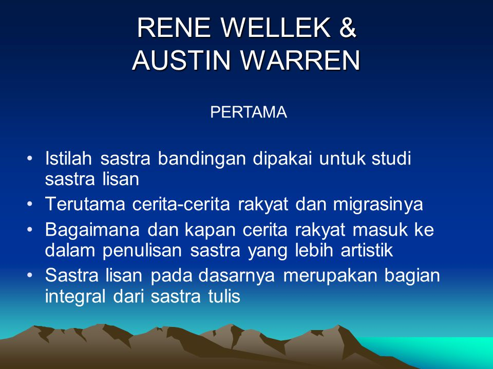 RENE WELLEK & AUSTIN WARREN Istilah sastra bandingan dipakai untuk studi sastra lisan Terutama cerita-cerita rakyat dan migrasinya Bagaimana dan kapan cerita rakyat masuk ke dalam penulisan sastra yang lebih artistik Sastra lisan pada dasarnya merupakan bagian integral dari sastra tulis PERTAMA