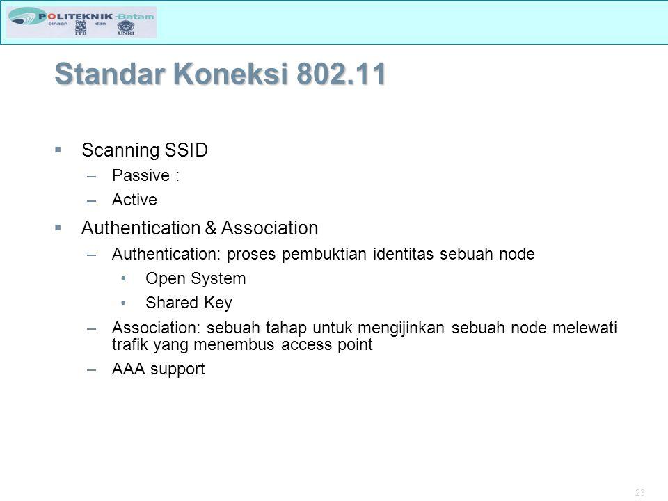 23 Standar Koneksi 802.11  Scanning SSID –Passive : –Active  Authentication & Association –Authentication: proses pembuktian identitas sebuah node Open System Shared Key –Association: sebuah tahap untuk mengijinkan sebuah node melewati trafik yang menembus access point –AAA support