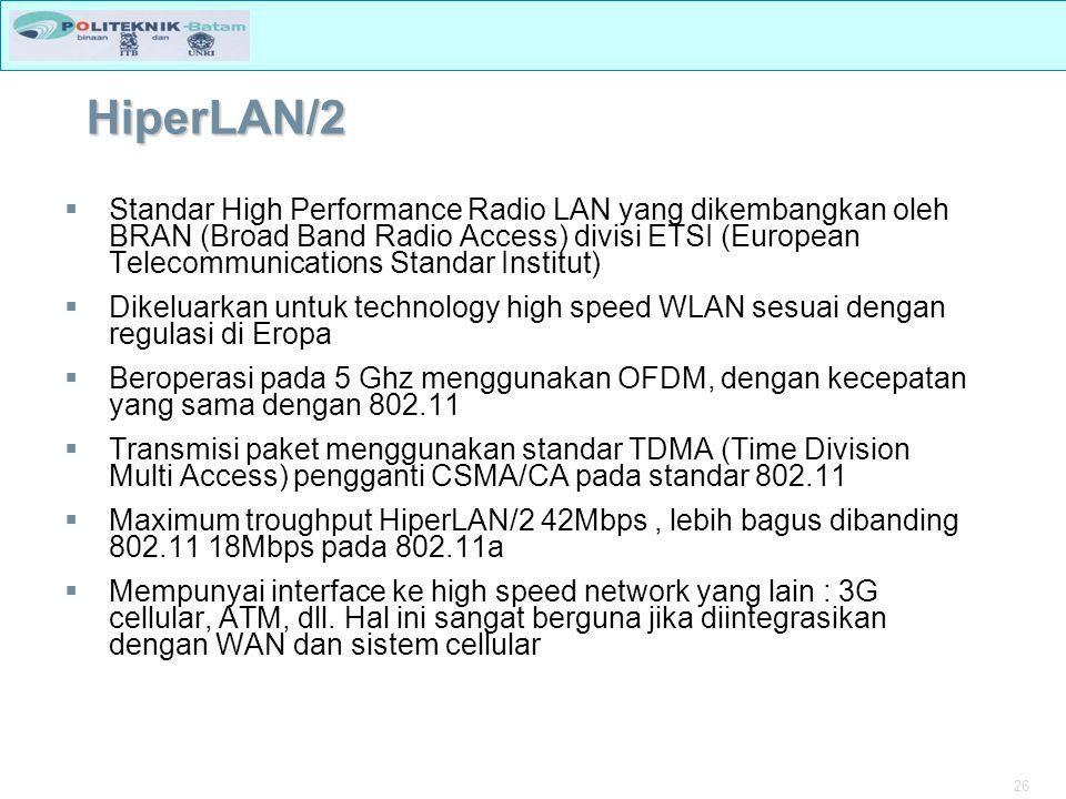 26 HiperLAN/2  Standar High Performance Radio LAN yang dikembangkan oleh BRAN (Broad Band Radio Access) divisi ETSI (European Telecommunications Standar Institut)  Dikeluarkan untuk technology high speed WLAN sesuai dengan regulasi di Eropa  Beroperasi pada 5 Ghz menggunakan OFDM, dengan kecepatan yang sama dengan 802.11  Transmisi paket menggunakan standar TDMA (Time Division Multi Access) pengganti CSMA/CA pada standar 802.11  Maximum troughput HiperLAN/2 42Mbps, lebih bagus dibanding 802.11 18Mbps pada 802.11a  Mempunyai interface ke high speed network yang lain : 3G cellular, ATM, dll.