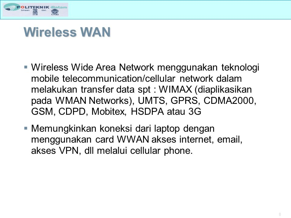 8 Wireless WAN  Wireless Wide Area Network menggunakan teknologi mobile telecommunication/cellular network dalam melakukan transfer data spt : WIMAX (diaplikasikan pada WMAN Networks), UMTS, GPRS, CDMA2000, GSM, CDPD, Mobitex, HSDPA atau 3G  Memungkinkan koneksi dari laptop dengan menggunakan card WWAN akses internet, email, akses VPN, dll melalui cellular phone.