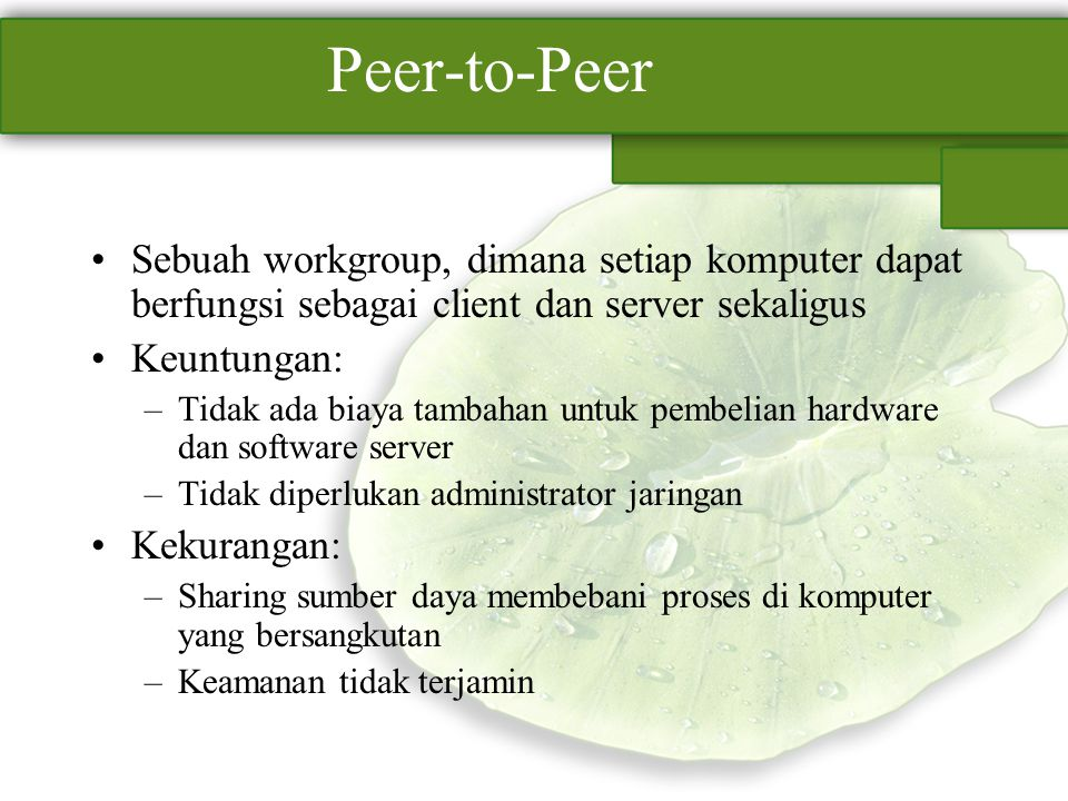 Peer-to-Peer Sebuah workgroup, dimana setiap komputer dapat berfungsi sebagai client dan server sekaligus Keuntungan: –Tidak ada biaya tambahan untuk