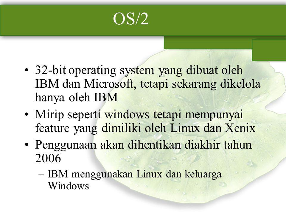 OS/2 32-bit operating system yang dibuat oleh IBM dan Microsoft, tetapi sekarang dikelola hanya oleh IBM Mirip seperti windows tetapi mempunyai featur