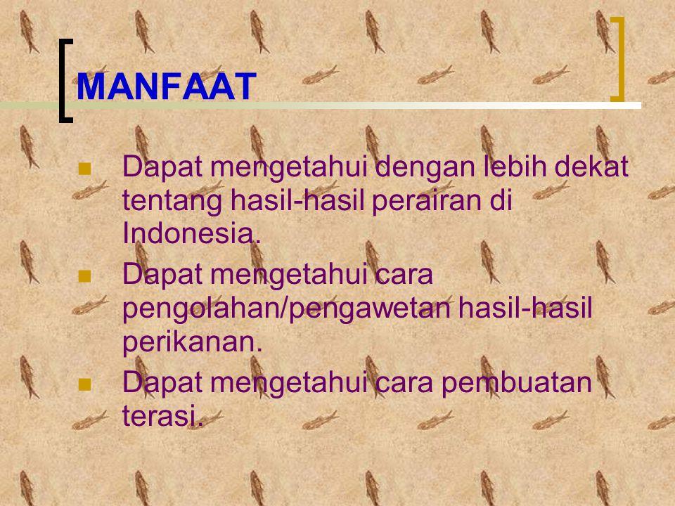 MANFAAT Dapat mengetahui dengan lebih dekat tentang hasil-hasil perairan di Indonesia. Dapat mengetahui cara pengolahan/pengawetan hasil-hasil perikan