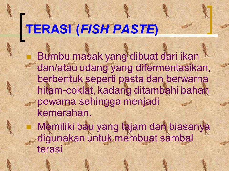 TERASI (FISH PASTE) Bumbu masak yang dibuat dari ikan dan/atau udang yang difermentasikan, berbentuk seperti pasta dan berwarna hitam-coklat, kadang ditambahi bahan pewarna sehingga menjadi kemerahan.