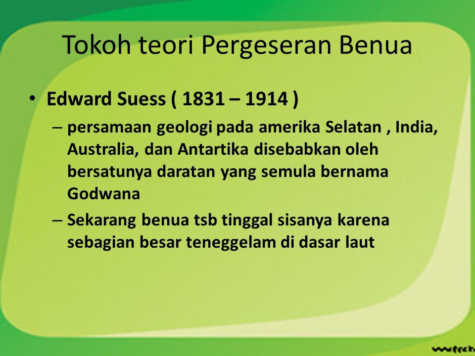 Tokoh teori Pergeseran Benua Edward Suess ( 1831 – 1914 ) – persamaan geologi pada amerika Selatan, India, Australia, dan Antartika disebabkan oleh be