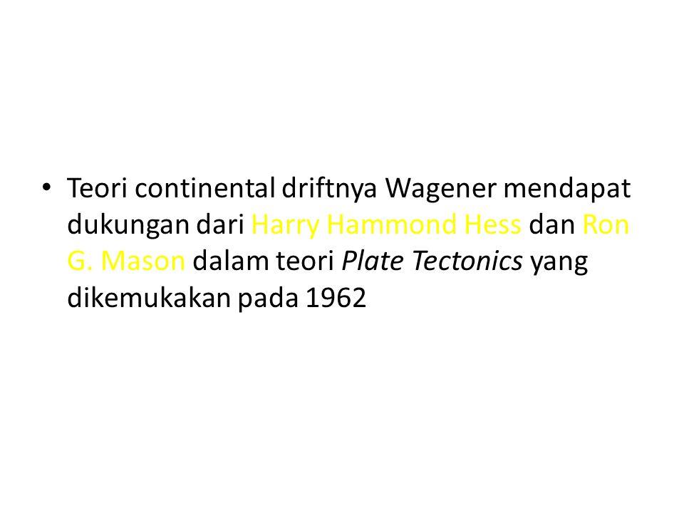 Teori continental driftnya Wagener mendapat dukungan dari Harry Hammond Hess dan Ron G. Mason dalam teori Plate Tectonics yang dikemukakan pada 1962