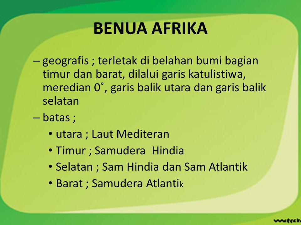 BENUA AFRIKA – geografis ; terletak di belahan bumi bagian timur dan barat, dilalui garis katulistiwa, meredian 0˚, garis balik utara dan garis balik