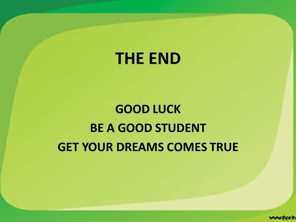 THE END GOOD LUCK BE A GOOD STUDENT GET YOUR DREAMS COMES TRUE