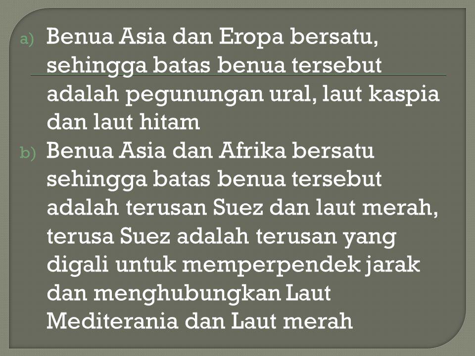 a) Benua Asia dan Eropa bersatu, sehingga batas benua tersebut adalah pegunungan ural, laut kaspia dan laut hitam b) Benua Asia dan Afrika bersatu sehingga batas benua tersebut adalah terusan Suez dan laut merah, terusa Suez adalah terusan yang digali untuk memperpendek jarak dan menghubungkan Laut Mediterania dan Laut merah