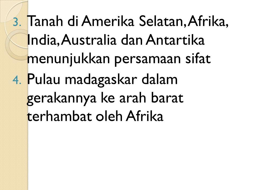 3. Tanah di Amerika Selatan, Afrika, India, Australia dan Antartika menunjukkan persamaan sifat 4. Pulau madagaskar dalam gerakannya ke arah barat ter