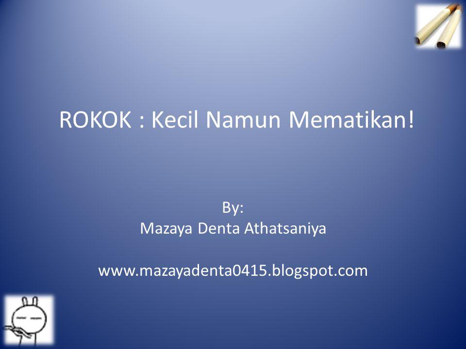 ROKOK : Kecil Namun Mematikan! By: Mazaya Denta Athatsaniya www.mazayadenta0415.blogspot.com