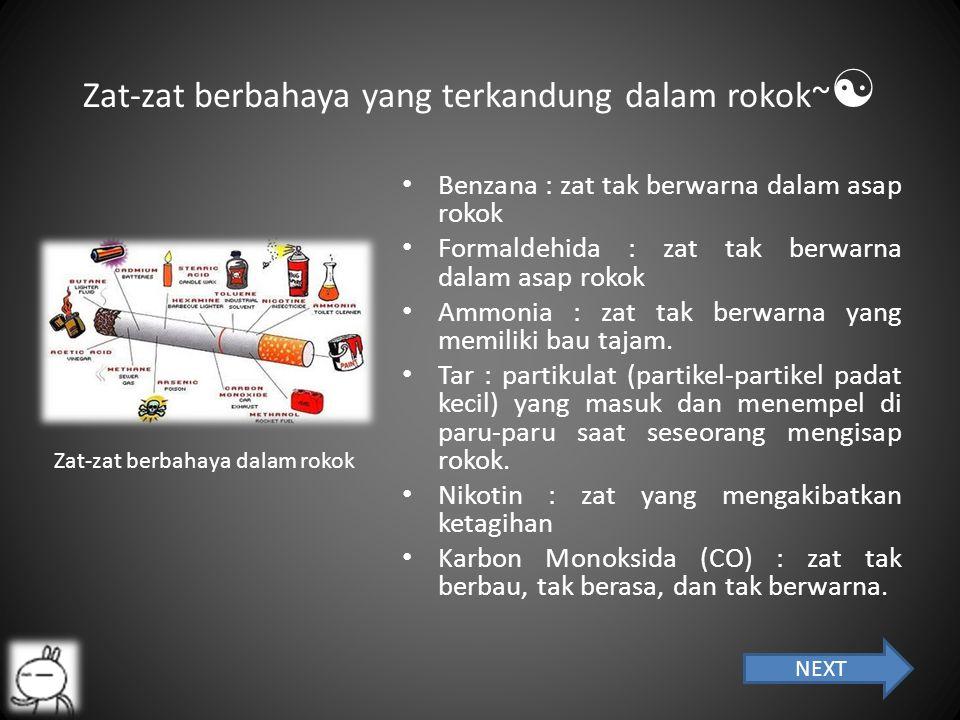 Zat-zat berbahaya yang terkandung dalam rokok~  Benzana : zat tak berwarna dalam asap rokok Formaldehida : zat tak berwarna dalam asap rokok Ammonia : zat tak berwarna yang memiliki bau tajam.