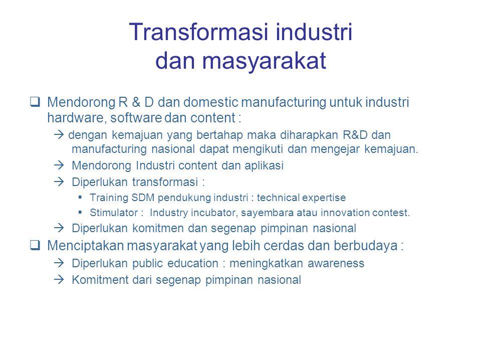Transformasi industri dan masyarakat  Mendorong R & D dan domestic manufacturing untuk industri hardware, software dan content :  dengan kemajuan yang bertahap maka diharapkan R&D dan manufacturing nasional dapat mengikuti dan mengejar kemajuan.