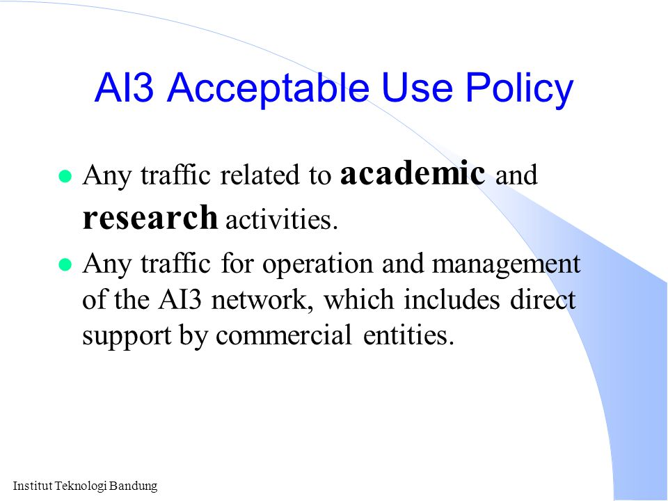 Institut Teknologi Bandung AI3 Acceptable Use Policy l Any traffic related to academic and research activities. l Any traffic for operation and manage