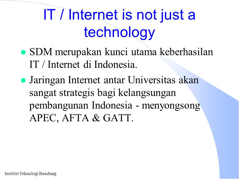 Institut Teknologi Bandung IT / Internet is not just a technology l SDM merupakan kunci utama keberhasilan IT / Internet di Indonesia. l Jaringan Inte