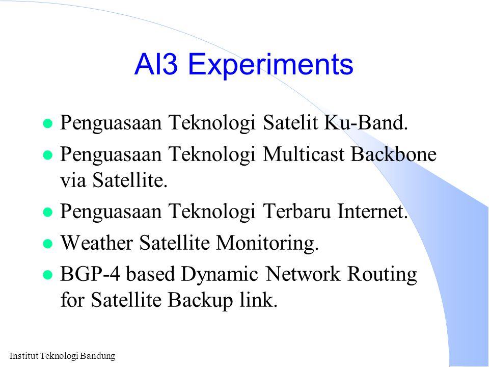 Institut Teknologi Bandung AI3 Experiments l Penguasaan Teknologi Satelit Ku-Band. l Penguasaan Teknologi Multicast Backbone via Satellite. l Penguasa