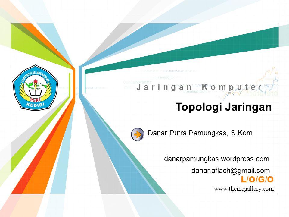 L/O/G/O www.themegallery.com Jaringan Komputer Topologi Jaringan danarpamungkas.wordpress.com Danar Putra Pamungkas, S.Kom danar.aflach@gmail.com