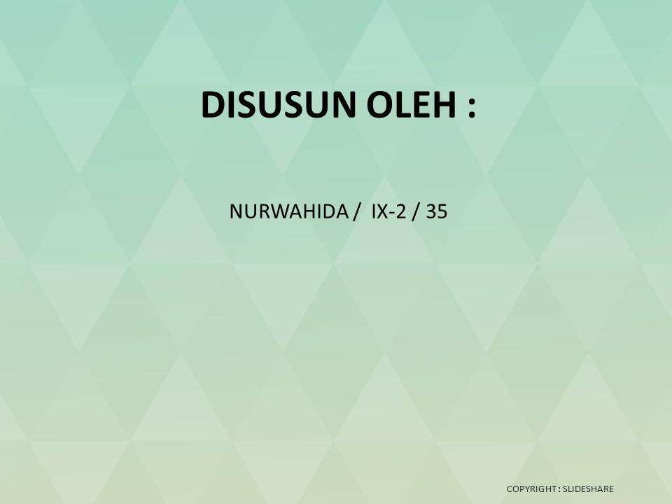 DISUSUN OLEH : NURWAHIDA / IX-2 / 35 COPYRIGHT : SLIDESHARE