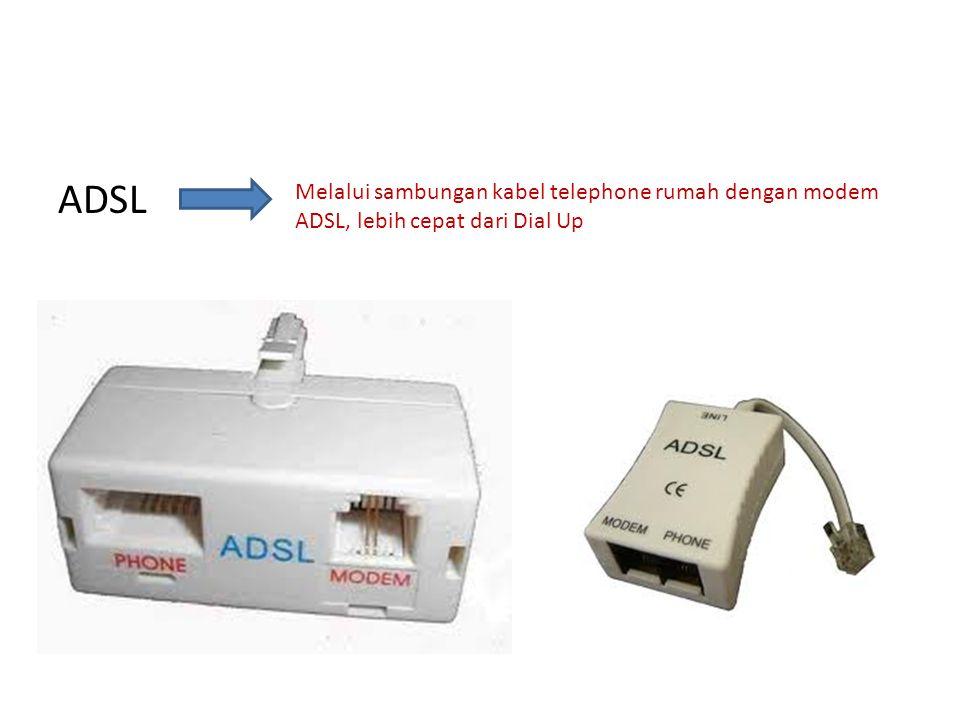 ADSL Melalui sambungan kabel telephone rumah dengan modem ADSL, lebih cepat dari Dial Up