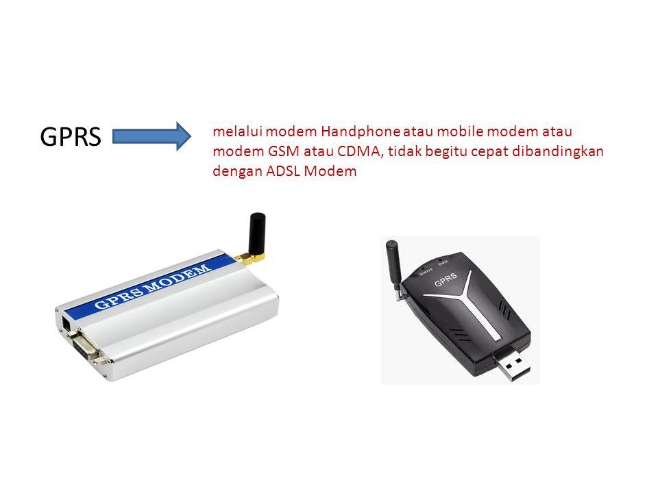 GPRS melalui modem Handphone atau mobile modem atau modem GSM atau CDMA, tidak begitu cepat dibandingkan dengan ADSL Modem