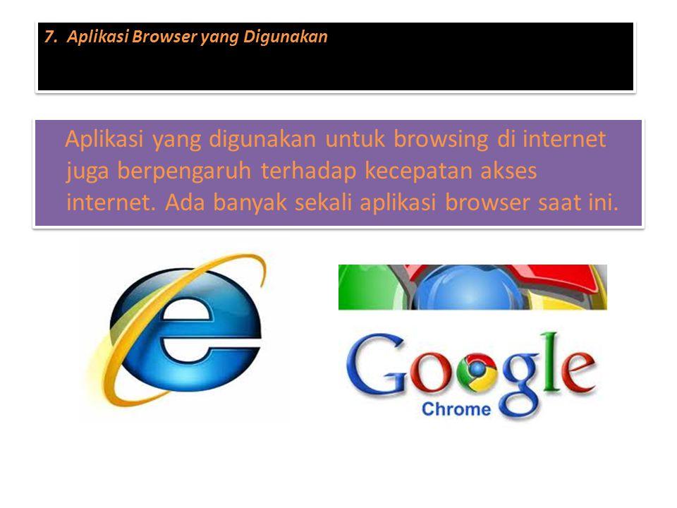 Aplikasi yang digunakan untuk browsing di internet juga berpengaruh terhadap kecepatan akses internet. Ada banyak sekali aplikasi browser saat ini. 7.