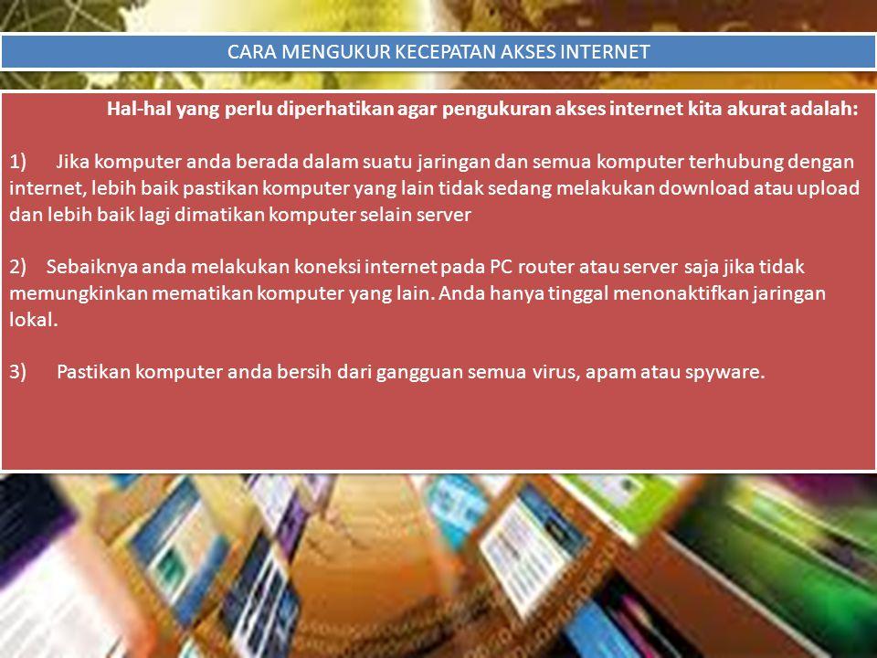 CARA MENGUKUR KECEPATAN AKSES INTERNET Hal-hal yang perlu diperhatikan agar pengukuran akses internet kita akurat adalah: 1) Jika komputer anda berada
