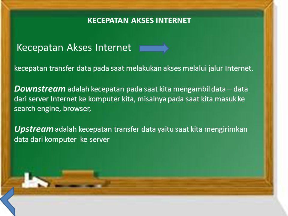 KECEPATAN AKSES INTERNET Kecepatan Akses Internet kecepatan transfer data pada saat melakukan akses melalui jalur Internet. Downstream adalah kecepata