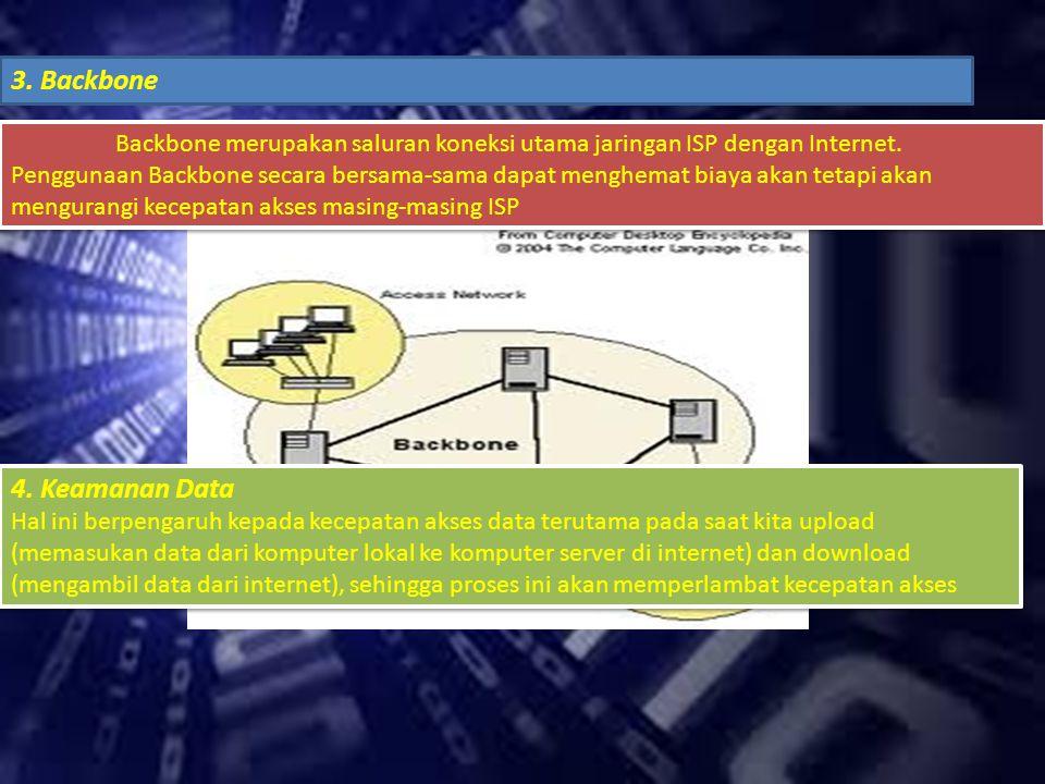 3. Backbone Backbone merupakan saluran koneksi utama jaringan ISP dengan Internet. Penggunaan Backbone secara bersama-sama dapat menghemat biaya akan
