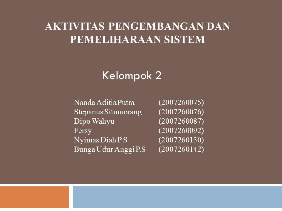 AKTIVITAS PENGEMBANGAN DAN PEMELIHARAAN SISTEM Kelompok 2 Nanda Aditia Putra(2007260075) Stepanus Situmorang(2007260076) Dipo Wahyu(2007260087) Fersy(
