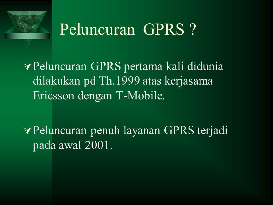 Peluncuran GPRS ?  Peluncuran GPRS pertama kali didunia dilakukan pd Th.1999 atas kerjasama Ericsson dengan T-Mobile.  Peluncuran penuh layanan GPRS