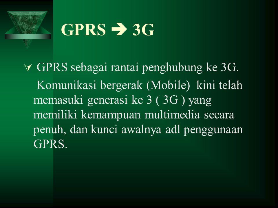 GPRS  3G  GPRS sebagai rantai penghubung ke 3G. Komunikasi bergerak (Mobile) kini telah memasuki generasi ke 3 ( 3G ) yang memiliki kemampuan multim