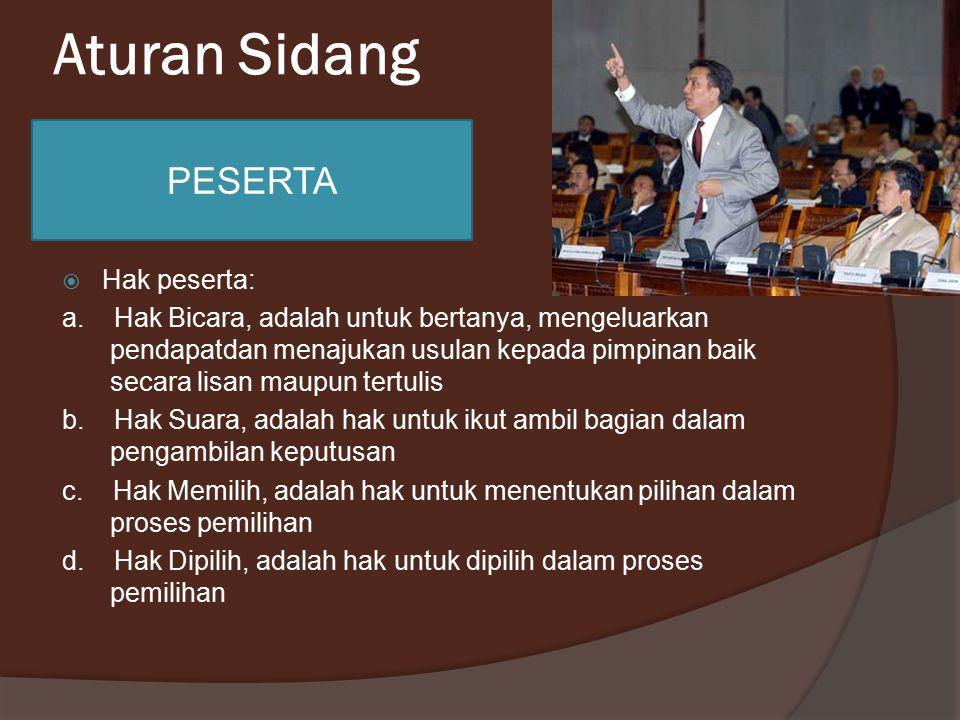 Aturan Sidang  Hak peserta: a. Hak Bicara, adalah untuk bertanya, mengeluarkan pendapatdan menajukan usulan kepada pimpinan baik secara lisan maupun