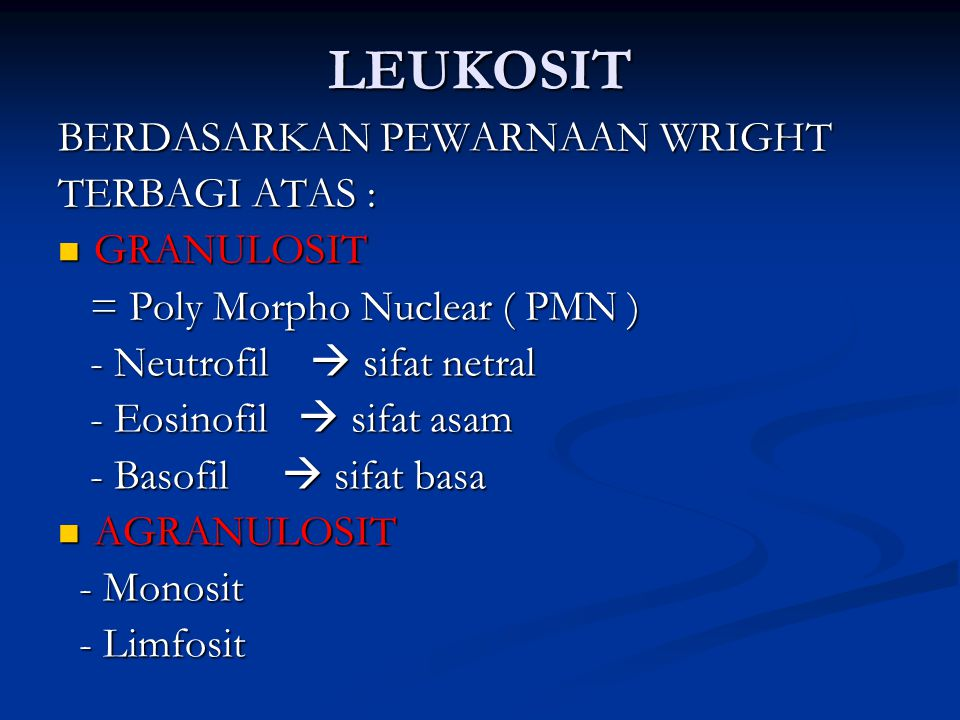 LEUKOSIT BERDASARKAN PEWARNAAN WRIGHT TERBAGI ATAS : GRANULOSIT GRANULOSIT = Poly Morpho Nuclear ( PMN ) = Poly Morpho Nuclear ( PMN ) - Neutrofil  sifat netral - Neutrofil  sifat netral - Eosinofil  sifat asam - Eosinofil  sifat asam - Basofil  sifat basa - Basofil  sifat basa AGRANULOSIT AGRANULOSIT - Monosit - Monosit - Limfosit - Limfosit