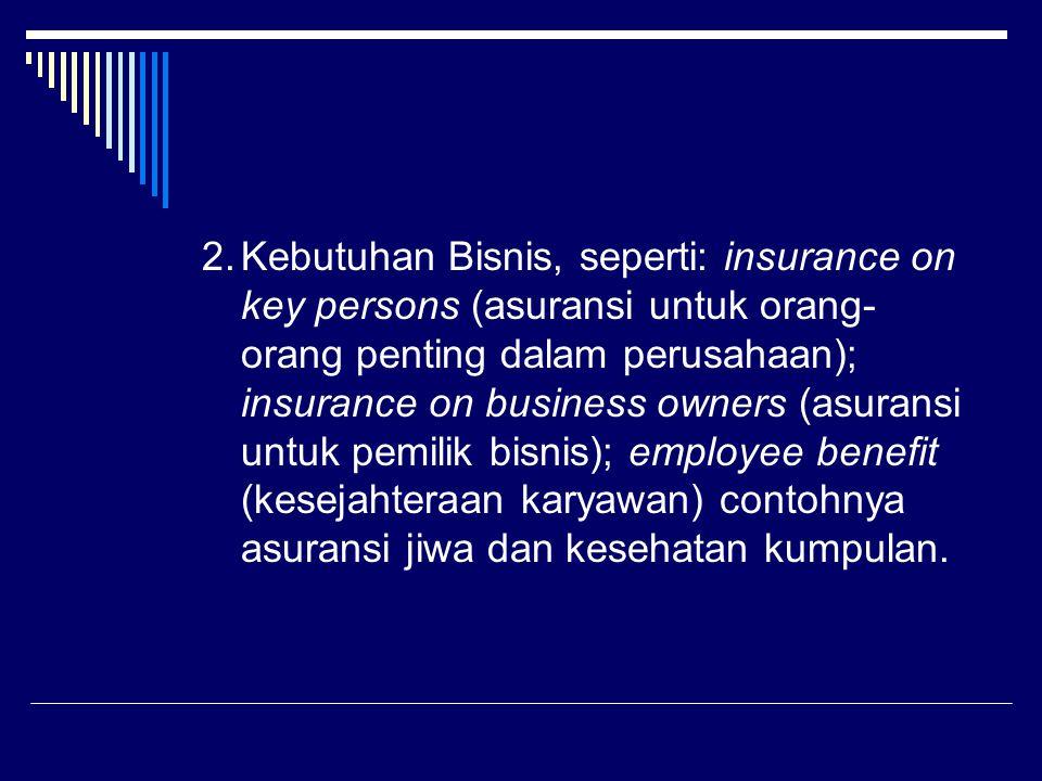 2.Kebutuhan Bisnis, seperti: insurance on key persons (asuransi untuk orang- orang penting dalam perusahaan); insurance on business owners (asuransi untuk pemilik bisnis); employee benefit (kesejahteraan karyawan) contohnya asuransi jiwa dan kesehatan kumpulan.