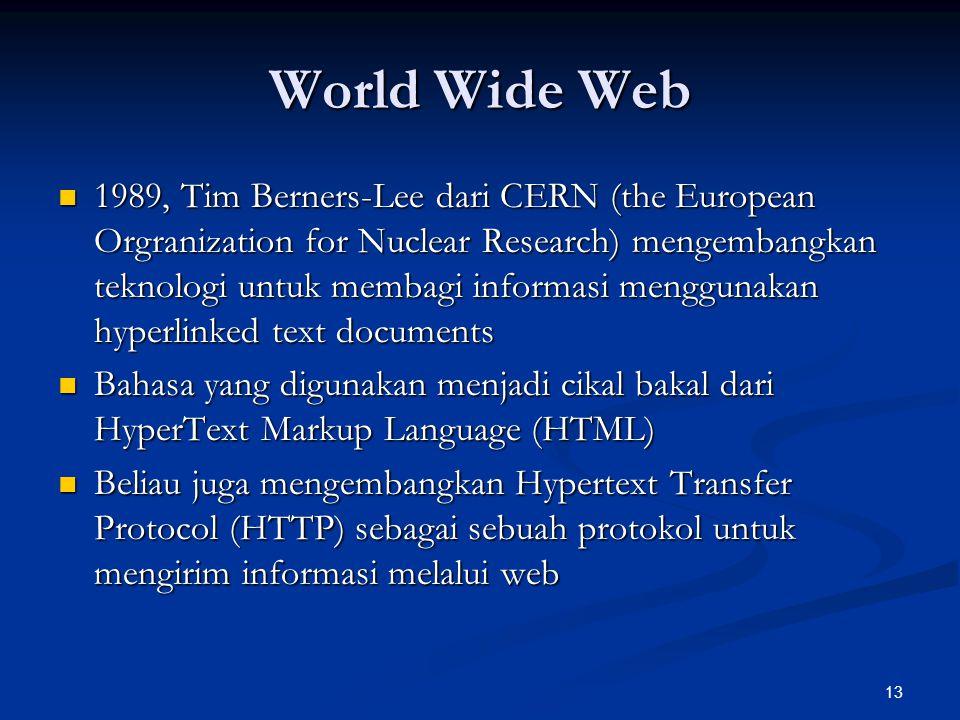 13 World Wide Web 1989, Tim Berners-Lee dari CERN (the European Orgranization for Nuclear Research) mengembangkan teknologi untuk membagi informasi me