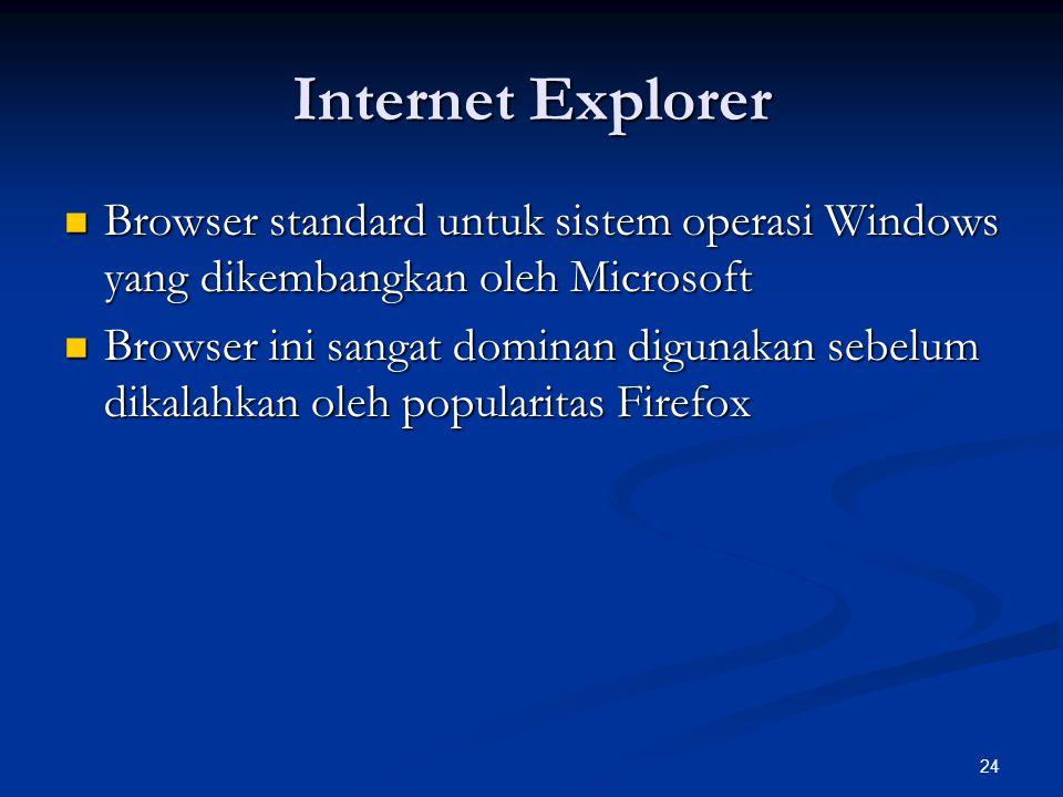 24 Internet Explorer Browser standard untuk sistem operasi Windows yang dikembangkan oleh Microsoft Browser standard untuk sistem operasi Windows yang