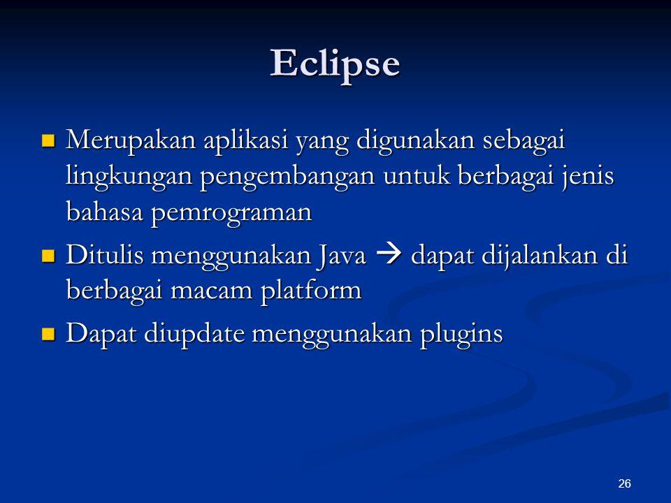 26 Eclipse Merupakan aplikasi yang digunakan sebagai lingkungan pengembangan untuk berbagai jenis bahasa pemrograman Merupakan aplikasi yang digunakan sebagai lingkungan pengembangan untuk berbagai jenis bahasa pemrograman Ditulis menggunakan Java  dapat dijalankan di berbagai macam platform Ditulis menggunakan Java  dapat dijalankan di berbagai macam platform Dapat diupdate menggunakan plugins Dapat diupdate menggunakan plugins