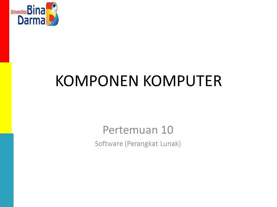 KOMPONEN KOMPUTER Pertemuan 10 Software (Perangkat Lunak)