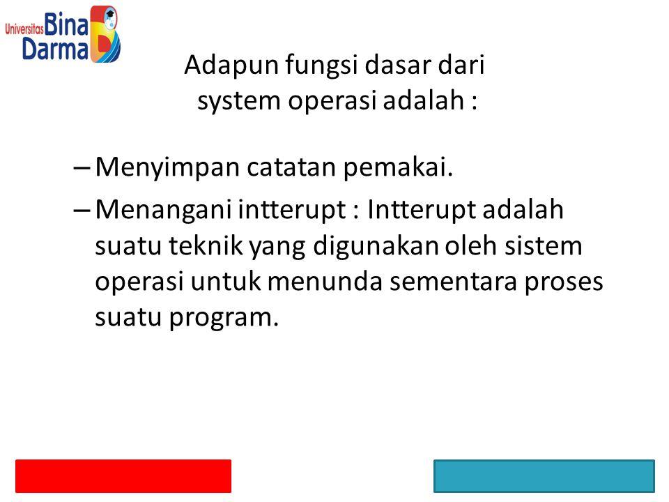 Adapun fungsi dasar dari system operasi adalah : – Menyimpan catatan pemakai. – Menangani intterupt : Intterupt adalah suatu teknik yang digunakan ole