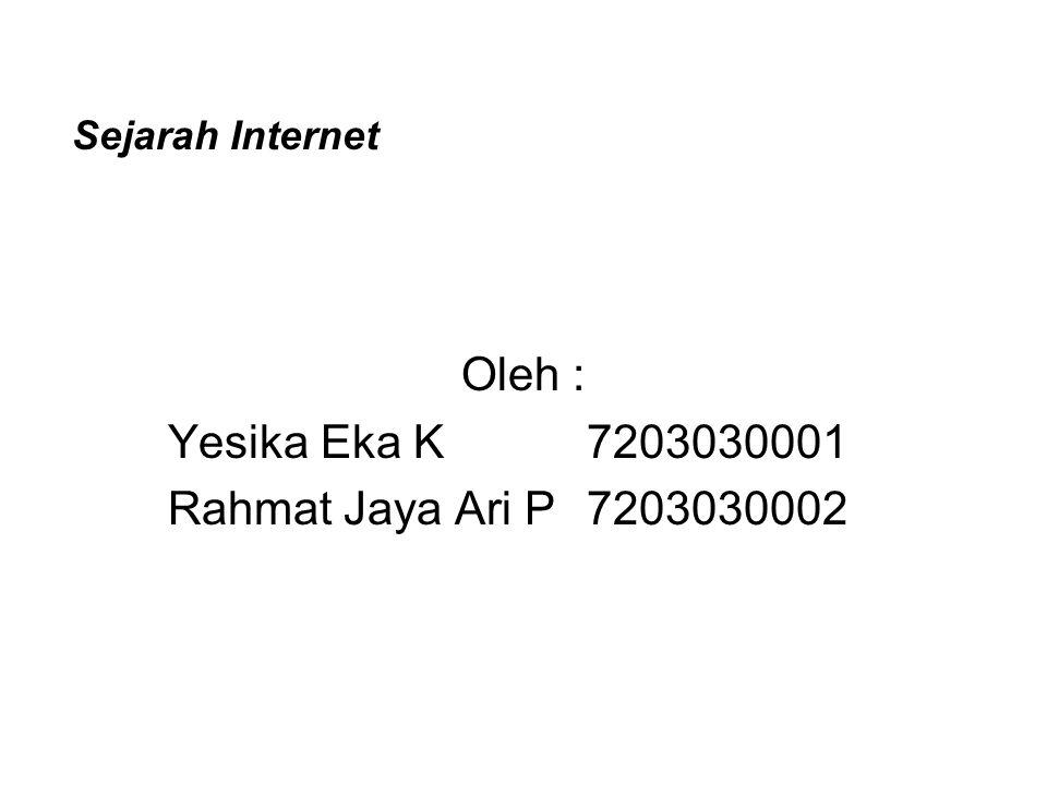 Sejarah Internet Oleh : Yesika Eka K7203030001 Rahmat Jaya Ari P7203030002
